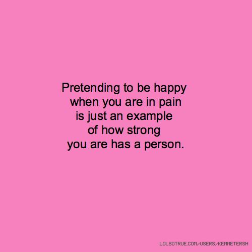 Pretending to be happy when you are in pain is just an example of how strong you are has a person.