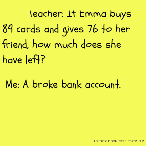 Teacher: If Emma buys 89 cards and gives 76 to her friend, how much does she have left? Me: A broke bank account.