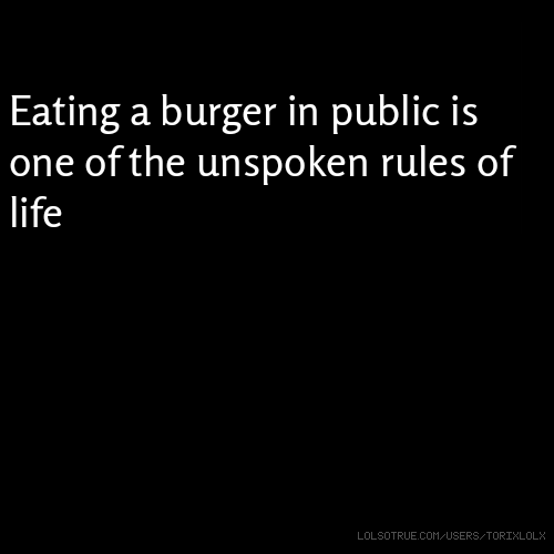Eating a burger in public is one of the unspoken rules of life j Eatjk