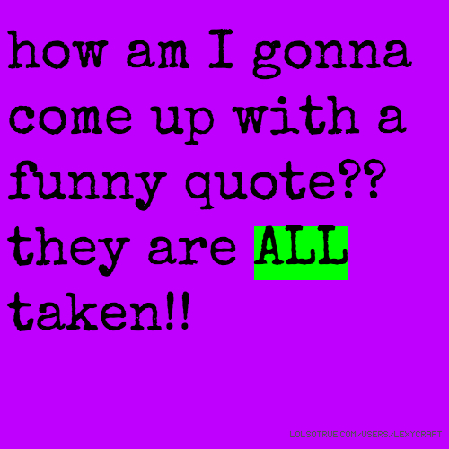how am I gonna come up with a funny quote?? they are ALL taken!!