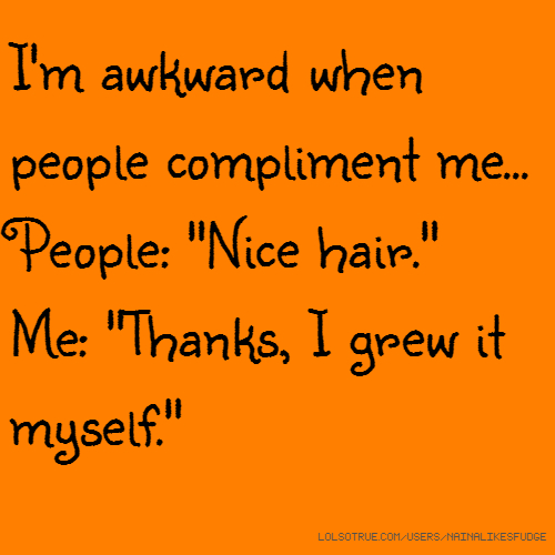"I'm awkward when people compliment me... People: ""Nice hair."" Me: ""Thanks, I grew it myself."""