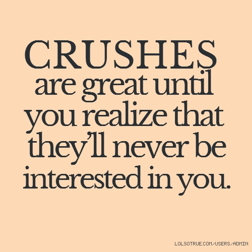 CRUSHES are great until you realize that they'll never be interested in you.