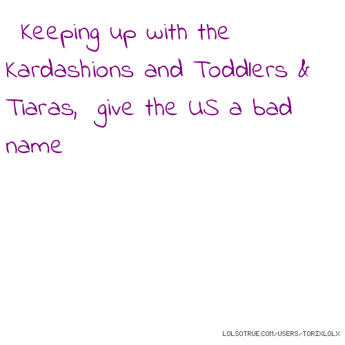 Keeping up with the Kardashions and Toddlers & Tiaras, give the US a bad name
