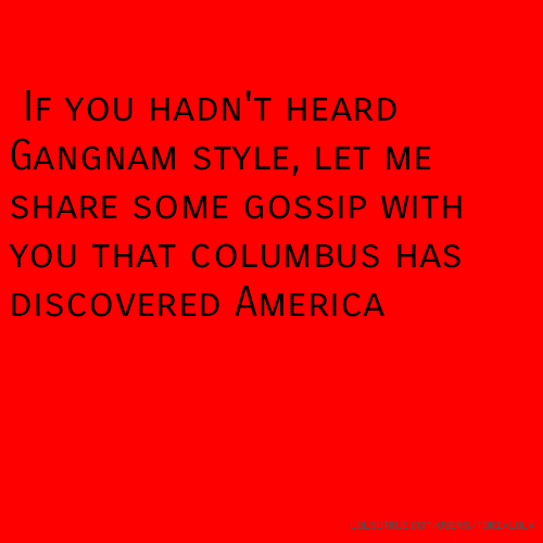 If you hadn't heard Gangnam style, let me share some gossip with you that columbus has discovered America