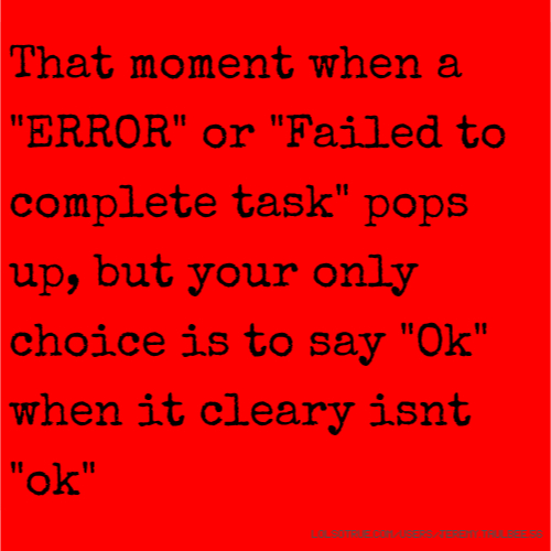 "That moment when a ""ERROR"" or ""Failed to complete task"" pops up, but your only choice is to say ""Ok"" when it cleary isnt ""ok"""