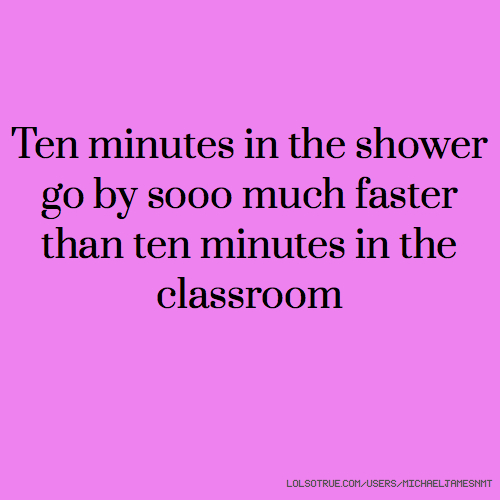 Ten minutes in the shower go by sooo much faster than ten minutes in the classroom