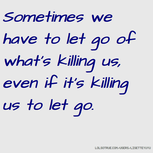 Sometimes we have to let go of what's killing us, even if it's killing us to let go.