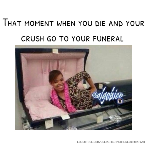 That moment when you die and your crush go to your funeral