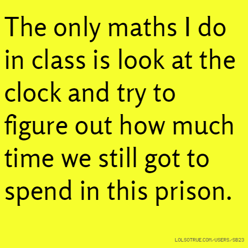 The only maths I do in class is look at the clock and try to figure out how much time we still got to spend in this prison.