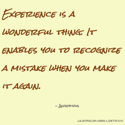 Experience is a wonderful thing. It enables you to recognize a mistake when you make it again. - Anonymous