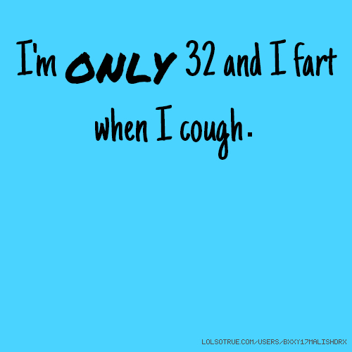 I'm only 32 and I fart when I cough.