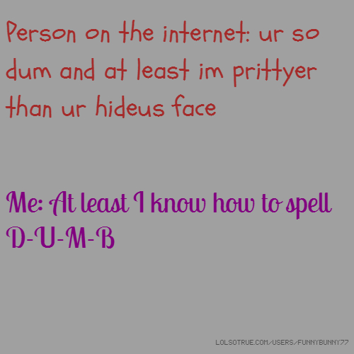 Person on the internet: ur so dum and at least im prittyer than ur hideus face Me: At least I know how to spell D-U-M-B