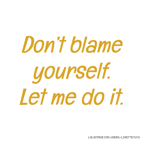 Don't blame yourself. Let me do it.