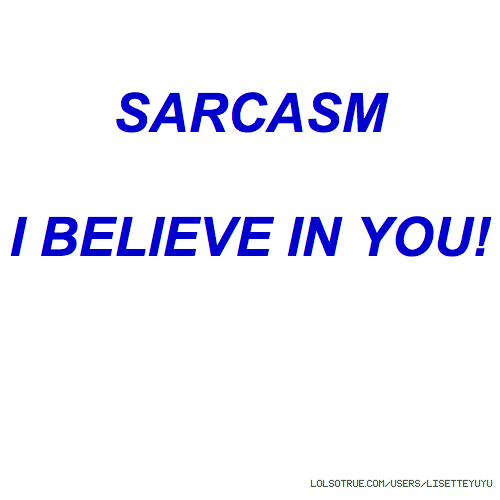 SARCASM I BELIEVE IN YOU!
