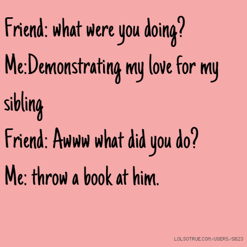 Friend: what were you doing? Me:Demonstrating my love for my sibling Friend: Awww what did you do? Me: throw a book at him.