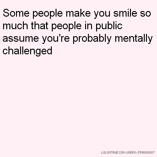 Some people make you smile so much that people in public assume you're probably mentally challenged
