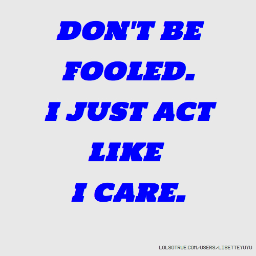 DON'T BE FOOLED. I JUST ACT LIKE I CARE.