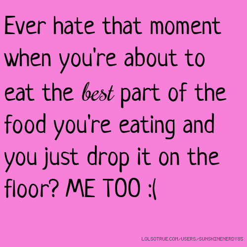 Ever hate that moment when you're about to eat the best part of the food you're eating and you just drop it on the floor? ME TOO :(