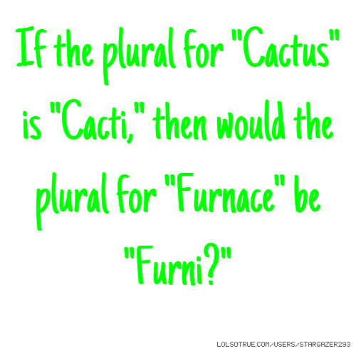 "If the plural for ""Cactus"" is ""Cacti,"" then would the plural for ""Furnace"" be ""Furni?"""