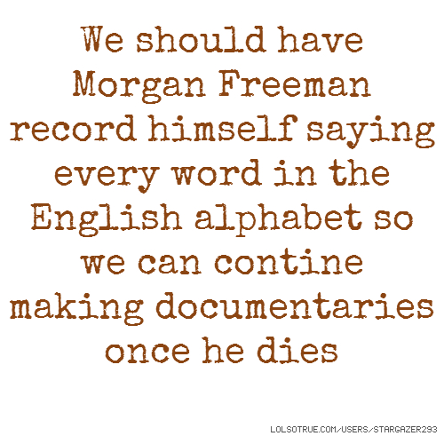 We should have Morgan Freeman record himself saying every word in the English alphabet so we can contine making documentaries once he dies