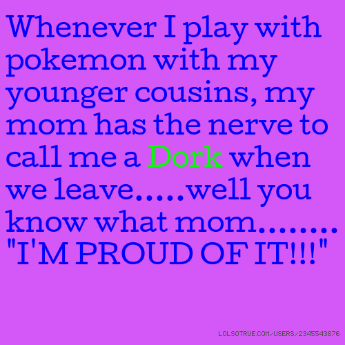 "Whenever I play with pokemon with my younger cousins, my mom has the nerve to call me a Dork when we leave.....well you know what mom........ ""I'M PROUD OF IT!!!"""