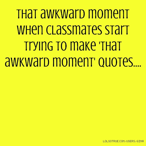 That awkward moment when classmates start trying to make 'that awkward moment' quotes....