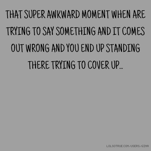 THAT SUPER AWKWARD MOMENT WHEN ARE TRYING TO SAY SOMETHING AND IT COMES OUT WRONG AND YOU END UP STANDING THERE TRYING TO COVER UP...