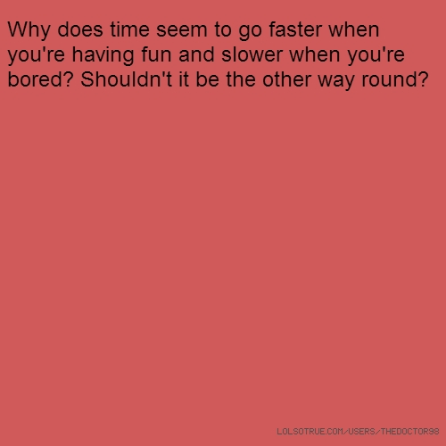 Why does time seem to go faster when you're having fun and slower when you're bored? Shouldn't it be the other way round?