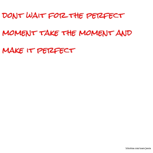 dont wait for the perfect moment take the moment and make it perfect