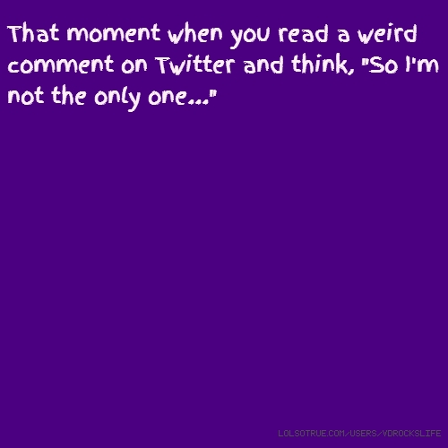 """That moment when you read a weird comment on Twitter and think, """"So I'm not the only one..."""""""