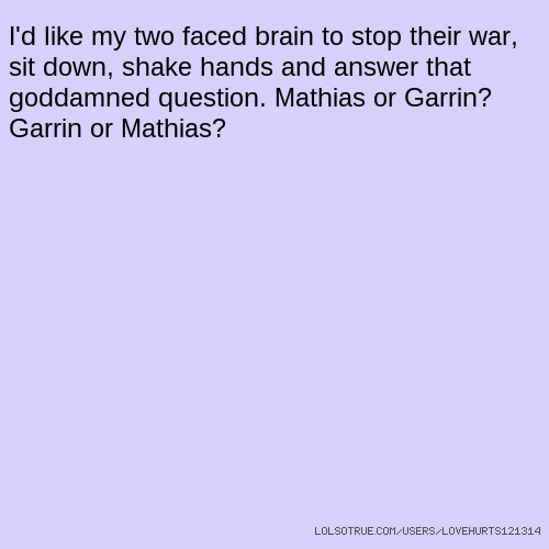 I'd like my two faced brain to stop their war, sit down, shake hands and answer that goddamned question. Mathias or Garrin? Garrin or Mathias?
