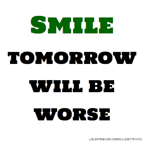 Smile tomorrow will be worse