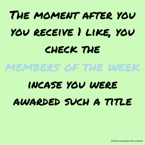 The moment after you you receive 1 like, you check the members of the week incase you were awarded such a title
