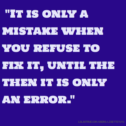 """It is only a mistake when you refuse to fix it, until the then it is only an error."""