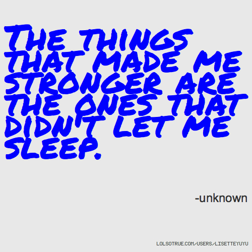 The things that made me stronger are the ones that didn't let me sleep. -unknown