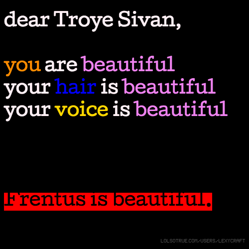 dear Troye Sivan, you are beautiful, your hair is beautiful, your voice is beautiful, Frentus is beautiful.