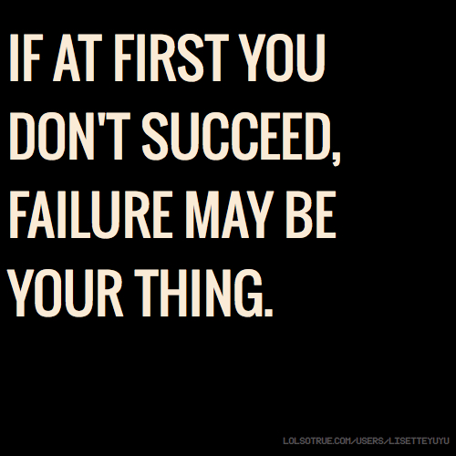 IF AT FIRST YOU DON'T SUCCEED, FAILURE MAY BE YOUR THING.