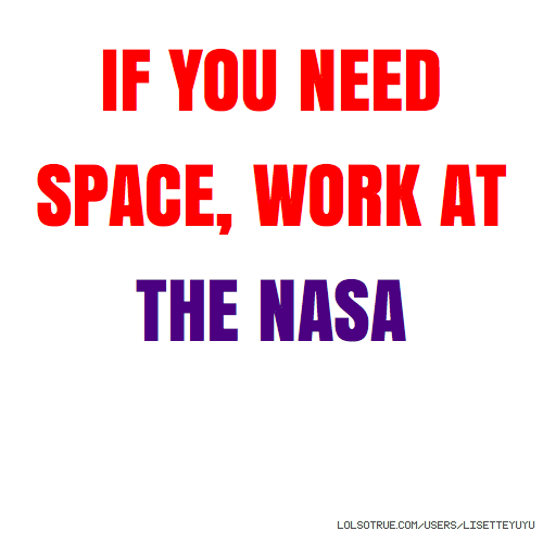IF YOU NEED SPACE, WORK AT THE NASA