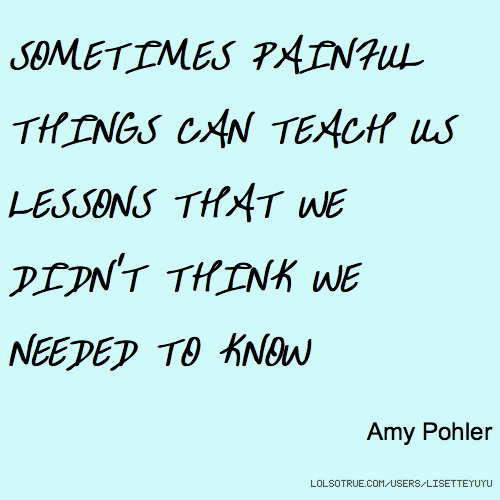 SOMETIMES PAINFUL THINGS CAN TEACH US LESSONS THAT WE DIDN'T THINK WE NEEDED TO KNOW Amy Pohler