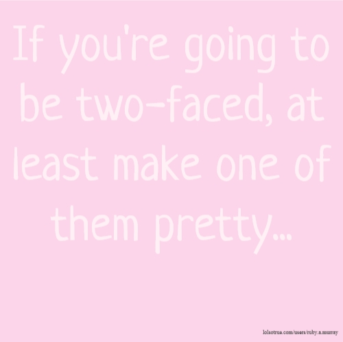 If you're going to be two-faced, at least make one of them pretty...