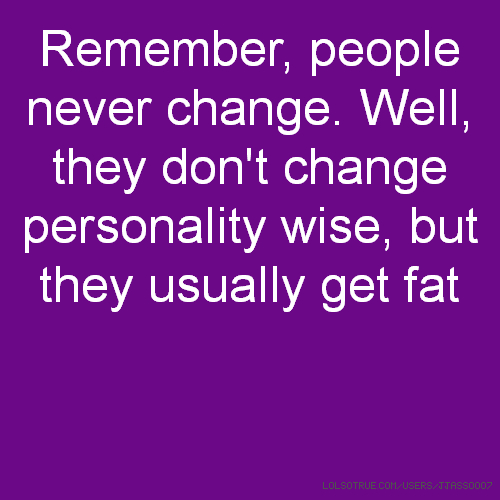 Remember, people never change. Well, they don't change personality wise, but they usually get fat