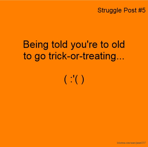 Struggle Post #5 Being told you're to old to go trick-or-treating... ( :'( )