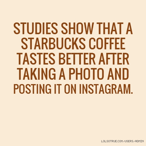 STUDIES SHOW THAT A STARBUCKS COFFEE TASTES BETTER AFTER ...
