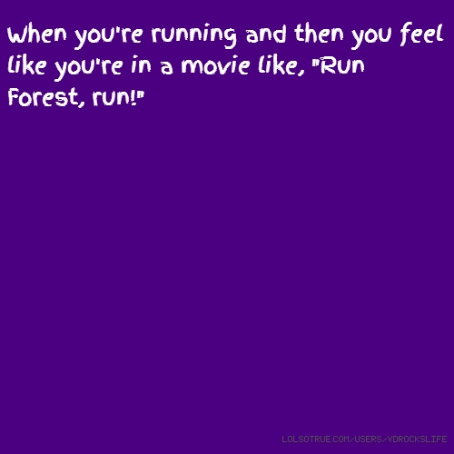"When you're running and then you feel like you're in a movie like, ""Run Forest, run!"""