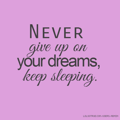 Never give up on your dreams, keep sleeping.