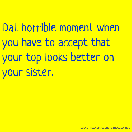 Dat horrible moment when you have to accept that your top looks better on your sister.