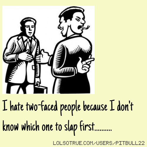I hate two-faced people because I don't know which one to slap first..........