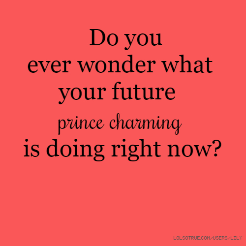 Do you ever wonder what your future prince charming is doing right now?