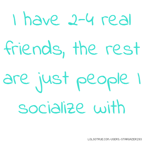 I have 2-4 real friends, the rest are just people I socialize with