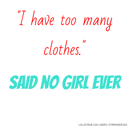 """I have too many clothes."" Said no girl ever"